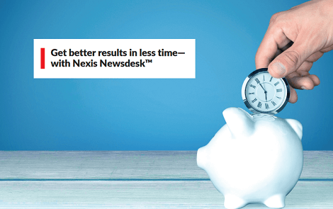 Get better results in less time— with Nexis Newsdesk™